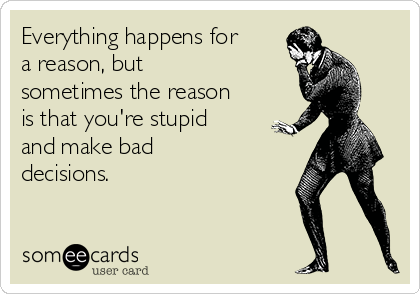 Everything happens for a reason, but sometimes the reason is that you're stupid and make bad decisions.