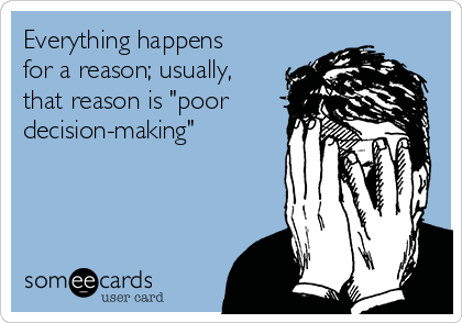 "Everything happens for a reason; usually, that reason is ""poor decision-making"""