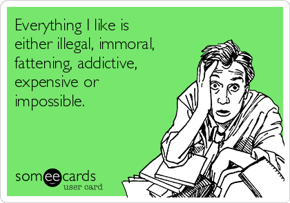 Everything I like is either illegal, immoral,   fattening, addictive, expensive or impossible.