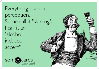 "Everything is about perception.  Some call it ""slurring"". I call it an ""alcohol induced accent""."