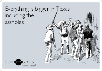 Everything is bigger in Texas, including the assholes