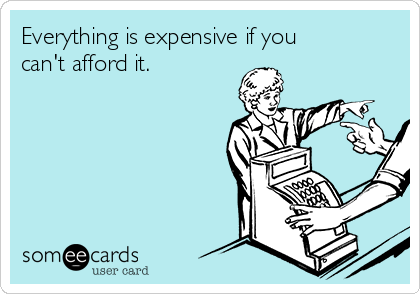 Everything is expensive if you can't afford it.