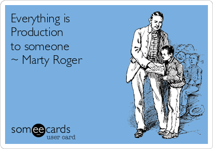 Everything is Production  to someone ~ Marty Roger