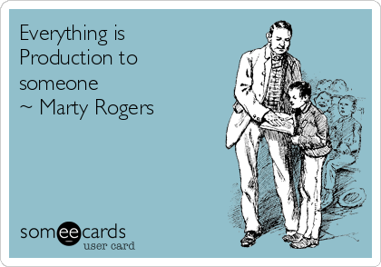 Everything is Production to someone    ~ Marty Rogers