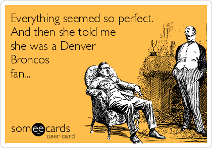 Everything seemed so perfect. And then she told me she was a Denver Broncos fan...