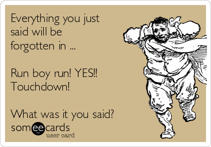 Everything you just said will be forgotten in ...  Run boy run! YES!! Touchdown!  What was it you said?
