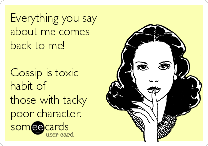 Everything you say about me comes back to me!  Gossip is toxic habit of those with tacky poor character.