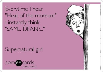 """Everytime I hear """"Heat of the moment"""" I instantly think """"SAM... DEAN?...""""    Supernatural girl"""