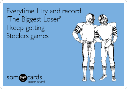 """Everytime I try and record """"The Biggest Loser"""" I keep getting Steelers games"""