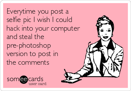 Everytime you post a selfie pic I wish I could hack into your computer and steal the pre-photoshop version to post in the comments