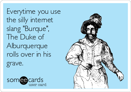 """Everytime you use the silly internet slang """"Burque"""",  The Duke of Alburquerque rolls over in his grave."""