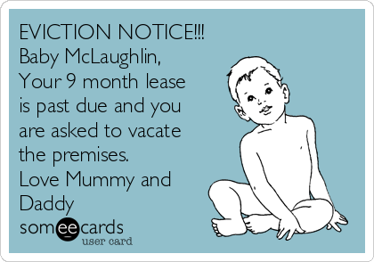 EVICTION NOTICE!!! Baby McLaughlin, Your 9 month lease is past due and you are asked to vacate the premises. Love Mummy and Daddy