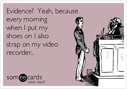 Evidence?  Yeah, because every morning when I put my shoes on I also strap on my video recorder..