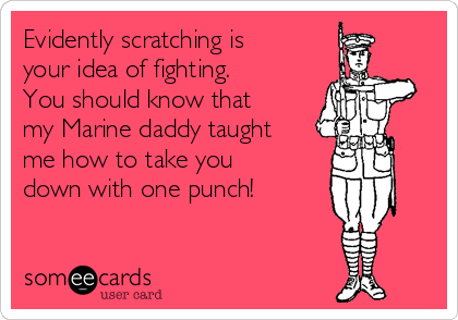 Evidently scratching is your idea of fighting.   You should know that my Marine daddy taught me how to take you down with one punch!