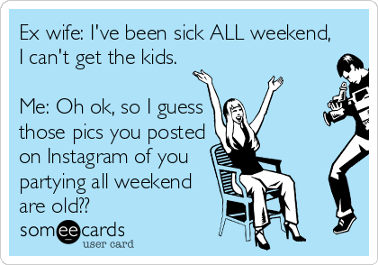 Ex wife: I've been sick ALL weekend, I can't get the kids.  Me: Oh ok, so I guess those pics you posted on Instagram of you partying all weekend are old??