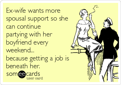 Ex-wife wants more spousal support so she can continue partying with her boyfriend every weekend... because getting a job is  beneath her.