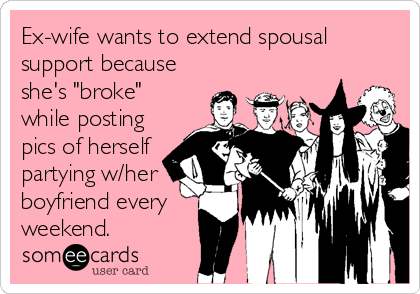 """Ex-wife wants to extend spousal support because she's """"broke"""" while posting pics of herself partying w/her boyfriend every weekend."""