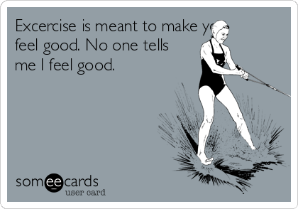 Excercise is meant to make you feel good. No one tells me I feel good.