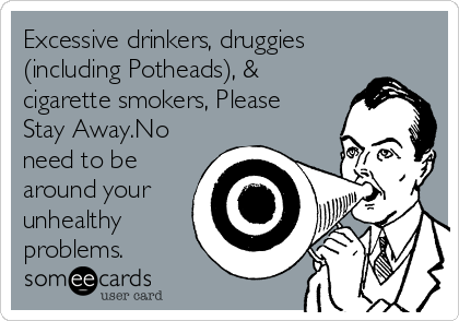 Excessive drinkers, druggies (including Potheads), & cigarette smokers, Please Stay Away.No need to be around your unhealthy problems.