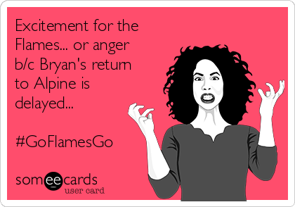 Excitement for the Flames... or anger b/c Bryan's return to Alpine is delayed...  #GoFlamesGo