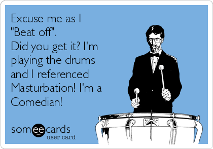 "Excuse me as I  ""Beat off"".  Did you get it? I'm playing the drums and I referenced  Masturbation! I'm a Comedian!"
