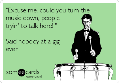 """Excuse me, could you turn the music down, people tryin' to talk here! ""     Said nobody at a gig ever"