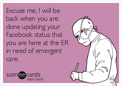 Excuse me, I will be back when you are done updating your Facebook status that you are here at the ER in need of emergent care.