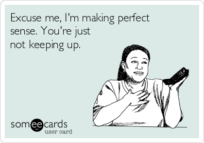 Excuse me, I'm making perfect sense. You're just not keeping up.