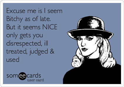 Excuse me is I seem Bitchy as of late. But it seems NICE only gets you disrespected, ill treated, judged & used