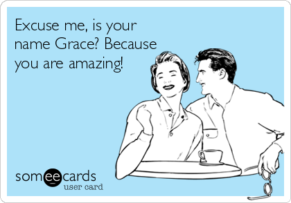 Excuse me, is your name Grace? Because you are amazing!