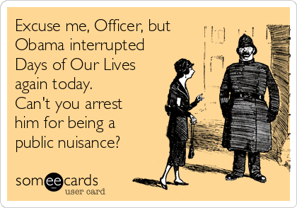 Excuse me, Officer, but  Obama interrupted  Days of Our Lives  again today.   Can't you arrest him for being a public nuisance?