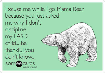 Excuse me while I go Mama Bear because you just asked me why I don't discipline my FASD child... Be thankful you  don't know...