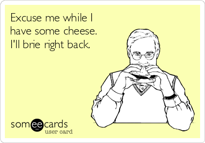 Excuse me while I have some cheese. I'll brie right back.