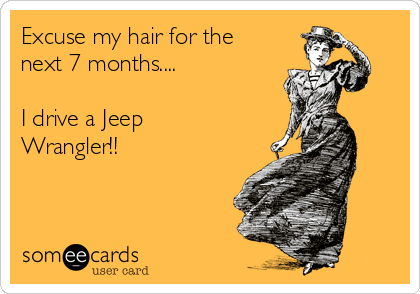 Excuse my hair for the next 7 months....  I drive a Jeep Wrangler!!