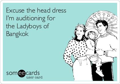 Excuse the head dress I'm auditioning for the Ladyboys of Bangkok