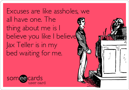 Excuses are like assholes, we all have one. The thing about me is I  believe you like I believe  Jax Teller is in my bed waiting for me.