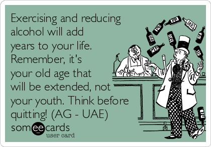 Exercising and reducing alcohol will add years to your life. Remember, it's your old age that will be extended, not  your youth. Think before quitting! (AG - UAE)