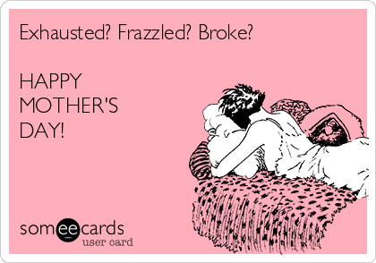 Exhausted? Frazzled? Broke?  HAPPY MOTHER'S  DAY!