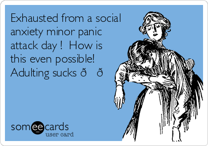 Exhausted from a social anxiety minor panic attack day !  How is this even possible! Adulting sucks ??