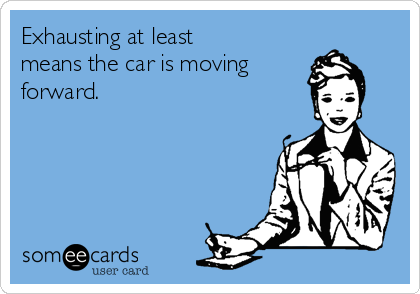 Exhausting at least means the car is moving forward.