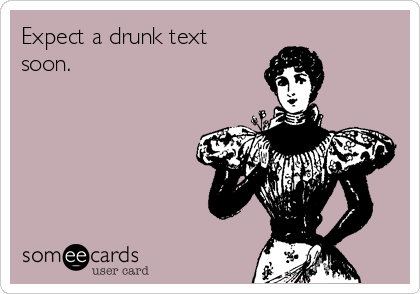 Expect a drunk text soon.