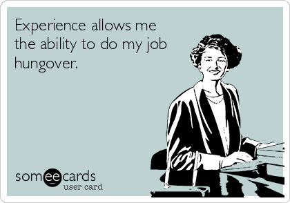 Experience allows me the ability to do my job hungover.