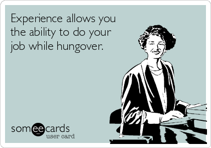 Experience allows you the ability to do your job while hungover.