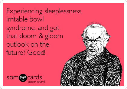 Experiencing sleeplessness, irritable bowl  syndrome, and got that doom & gloom outlook on the future? Good!