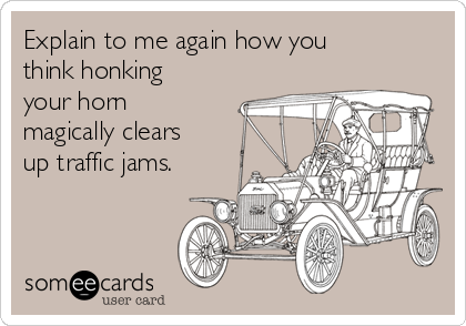 Explain to me again how you think honking your horn magically clears up traffic jams.