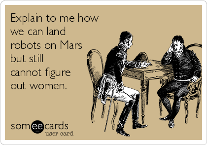 Explain to me how we can land robots on Mars but still cannot figure out women.