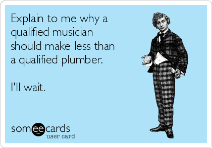 Explain to me why a qualified musician should make less than a qualified plumber.  I'll wait.
