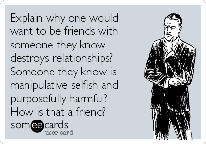 Explain why one would want to be friends with someone they know destroys relationships? Someone they know is manipulative selfish and purposefully harmful? How is that a friend?