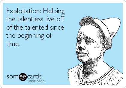 Exploitation: Helping the talentless live off of the talented since the beginning of time.