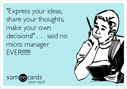 """Express your ideas, share your thoughts, make your own decisions!"" . . . said no micro manager EVER!!!!!!!"